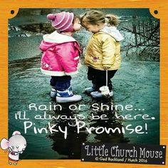 Rain or Shine... I'll always be here. Pinky Promise!