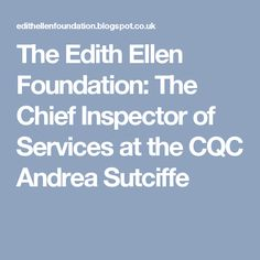 The Edith Ellen Foundation: The Chief Inspector of Services at the CQC Andrea Sutciffe