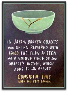 In Japan, broken objects are often repaired with gold. The flaw is seen as a unique piece of the object's history, which adds to its beauty.