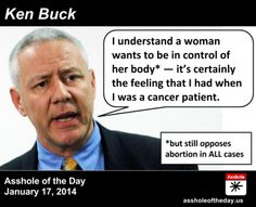 "Ken Buck, Asshole of the Day for January 17, 2014 by TeaPartyCat (Follow @TeaPartyCat) District Attorney Ken Buck is running for Senate again, and so he's out there saying things. Awful things. For example, let him explain how he understands abortion and the right to control your own body:  Buck acknowledged that while he ""understands"" the desire to make decisions about your own body, women are not entitled to that right:  BUCK: Yes, I am pro-life. While I understand a woman wants to ..."