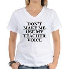 Dont Make Me Use My Teacher Voice Shirt on CafePress.com