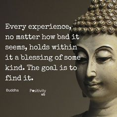 Every experience no matter how bad it seems holds within it a blessing of some kind. The goal is to find it. #Buddha #positivitynote #quote