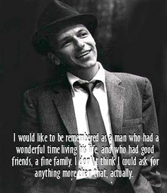 """""""I would like to be remembered as a man who had a wonderful time living his life, and who had good friends, a fine family. I don't think I could ask for anything more than that, actually."""" ~Frank Sinatra"""