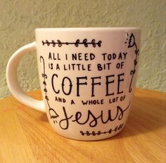 All I Need Today is a Little Bit of Coffee and a Whole Lot of Jesus Sharpie Mug... Love this! totally describes me... except I need a whole lot of coffee and a whole lot more of Jesus