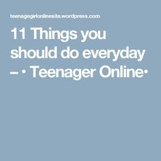 11 Things you should do everyday – • Teenager Online•