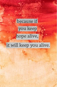 Because if you keep hope alive, it will keep you alive.