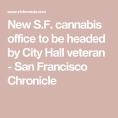 New S.F. cannabis office to be headed by City Hall veteran - San Francisco Chronicle