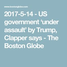 2017-5-14 - US government 'under assault' by Trump, Clapper says - The Boston Globe