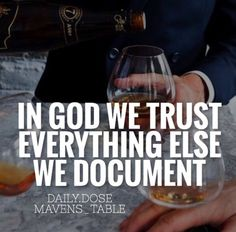 IN GOD WE TRUST.... EVERYTHING ELSE WE DOCUMENT