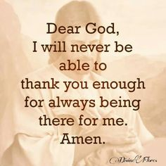 Dear #God, I will never be able to thank enough for always being there for me. #Amen #ThankYouLord