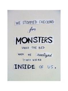 Dejamos de comprobar q no hay monstruos bajo la cama cuando nos damos cuenta de q donde realmente se esconden es en nuestro interior.