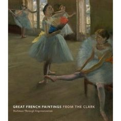 Great French Paintings from the Clark:  Barbizon Through Impressionism by James A Ganz & Richard R R Bretell
