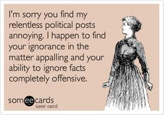 I'm sorry you find my relentless political posts annoying...
