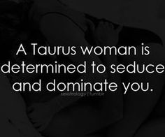 A #Taurus woman is determined to seduce and dominate you
