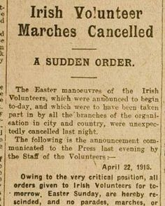 This is the advertisement that cancelled the Easter Rising in 1916.  It was placed by the founder of the Irish Volunteers Eoin MacNeill after the ship carrying guns from Germany had to be scuttled. Always of the opinion that guerilla war was preferable to direct military action he now felt an obligation to call everything off.  The Rising was due to begin under the cover of these Irish Volunteer marches. The unexpected appearance of this ad led to consternation amongst the leaders. What…
