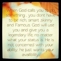 When God calls you to do something, you don't have to be rich, smart, skinny and famous. God will use you and give you a legendary life, no matter what your status is. He is not concerned with your ability. He just wants your availability.