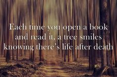 Each time you open a book and read it, a tree smiles knowing their is life after death.