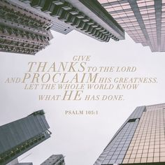 Give thanks to the LORD and proclaim his greatness. Let the whole world know what he has done. Psalms 105:1