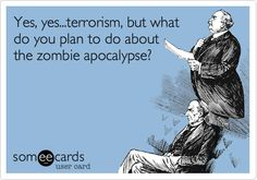 Yes, yes...terrorism, but what do you plan to do about the zombie apocalypse?