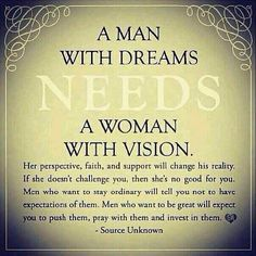 And I would add that a woman with vision needs a man who can dream!