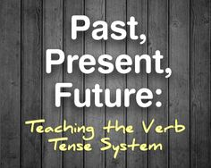 Past, Present, Future: Teaching the Verb Tense System. Teach all present tenses together and all past tenses together, etc.