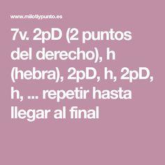 7v. 2pD (2 puntos del derecho), h (hebra), 2pD, h, 2pD, h, ... repetir hasta llegar al final