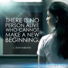 """""""There is no person alive who cannot make a new beginning."""" - L. Ron Hubbard     LRonHubbard.org"""