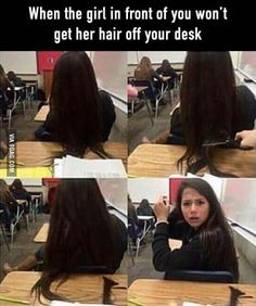 I will do this next time!<<< I have long hair and I swear if anyone does this to me it will not end well. You complain about the hair on the desk? I don't complain or do something this irrational when someone puts their elbow on my hair. I just say sorry and move my hair. I don't go around stabbing you or hitting or chopping off your limbs because you put your elbow on my hair. DON'T DO THIS THEN