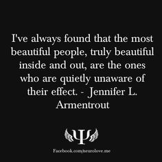 "❤️ ""I've always found that the most beautiful people, truly beautiful inside and out, are the ones who are quietly unaware of their effect."" ❤️ Jennifer L. Armentrout"