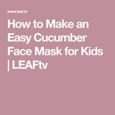 How to Make an Easy Cucumber Face Mask for Kids | LEAFtv