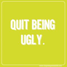 """Quit being ugly."" In other words, be nice."