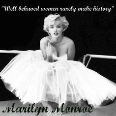 """Well behaved women rarely, make history!"""