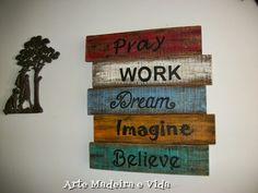 Arte, Madeira e Vida: Placa rústica - Pray, Work, Dream, Imagine e Belie...