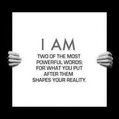 """I am""....  connects with our greater power..  what I put behind these two words shapes my reality"