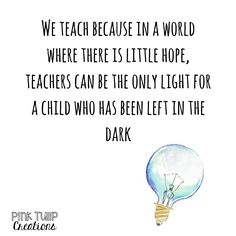 We teach because in a world where there is little hope, teachers can be the only light for a child who has been left in the dark. teaching quotes, e. Teacher Appreciation Quotes, Teacher Humor, Words For Teacher, Being A Teacher Quotes, Teaching Quotes Funny, Learning Quotes, Teacher Encouragement Quotes, Education Quotes For Teachers, Teacher Education
