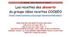 """Les recettes des desserts du groupe idées recettes COOKEO  https://www.facebook.com/groups/ideesrecettescookeo/    POUR TROUVER UNE RECETTE DANS UNE LISTE. SUR UN PC vous tapez CRTL +F SUR UN MAC vous tapez """"cmd"""" + F UNE PETITE FENÊTRE S'OUVRE, VOUS TAPEZ LE MOT OU RECETTE, EXEMPLE: POULET, ÇA VOU"""