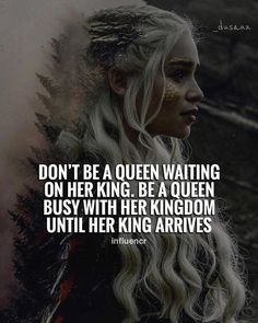 Dont be a queen waiting on her king..
