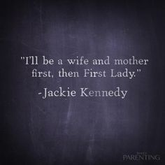 """""""I'll be a wife and mother first, then First Lady."""" -Jackie Kennedy"""