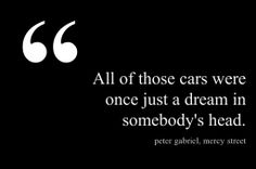 """""""All of those cars were once just a dream in somebody's head."""" —Peter Gabriel."""