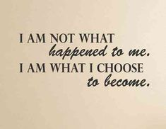 """""""I am not what happened to me. I am what I choose to become.""""-Anonymous"""