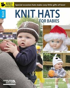 Knit Hats for Babies - Let your playful side show when you're knitting cozy caps for the babies in your life! These precious designs by Lee Ann Garrett reflect the fun of holidays and sports themes. Each can be made in three sizes: Newborn, 3-6 months, and 12 months.   9 Precious hats to knit using medium and bulky weight yarns include Baseball Hat, Basketball Hat, Football Hat, Christmas Hat, Easter Hat, Ghost Hat, Witch Hat, Heart Hat, and St. Patrick's Day Hat.