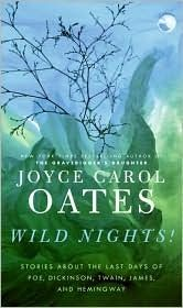 Wild Nights! Stories About the Last Days of Poe, Dickinson, Twain, James, and Hemingway by Joyce Carol Oates. Oates's most original and haunting work of the imagination, a writer's memoirist work in the form of fiction.