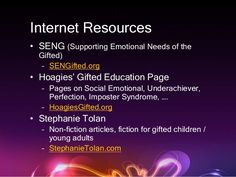 Internet Resources  • SENG (Supporting Emotional Needs of the  Gifted)  – SENGifted.org  • Hoagies' Gifted Education Page ...