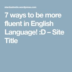 7 ways to be more fluent in English Language! :D – Site Title