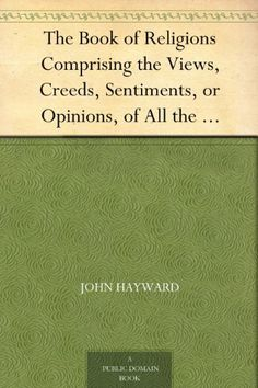 The Book of Religions Comprising the Views, Creeds, Sentiments, or Opinions, of All the Principal Religious Sects in the World, Particularly of All Christian ... Together With Biographical Sketches by John Hayward, http://www.amazon.com/dp/B004TRO2GS/ref=cm_sw_r_pi_dp_dCejtb07AQ8Y1