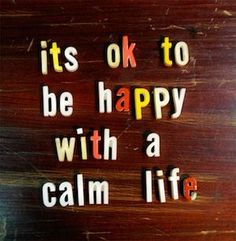 Its OK to be happy with a calm life.
