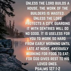 Unless the Lord builds a house, the work of the builders is wasted. Unless the Lord protects a city, guarding it with sentries will do no good. It is useless for you to work so hard from early morning until late at night, anxiously working for food to eat; for God gives rest to his loved ones.  Psalms 127:1-2 NLT  http://bible.com/116/psa.127.1-2.NLT #bibleverse #dailyverse #GodWord #christianministry #restinGod #Godgivesrest