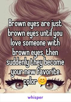 Brown eyes are just brown eyes until you love someone with brown eyes, then suddenly they become your new favorite color