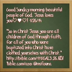 """Good Sunday morning beautiful people of God. Jesus loves you♡♥♡! 1/26/14  """"So in Christ Jesus you are all children of God through faith, for all of you who were baptized into Christ have clothed yourselves with Christ."""" http://bible.com/111/GAL3.26.NIV Bible.com/app @msfouna"""