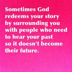 Sometimes God redeems your story by surrounding you with people who need to hear your past so it doesn't become their future.